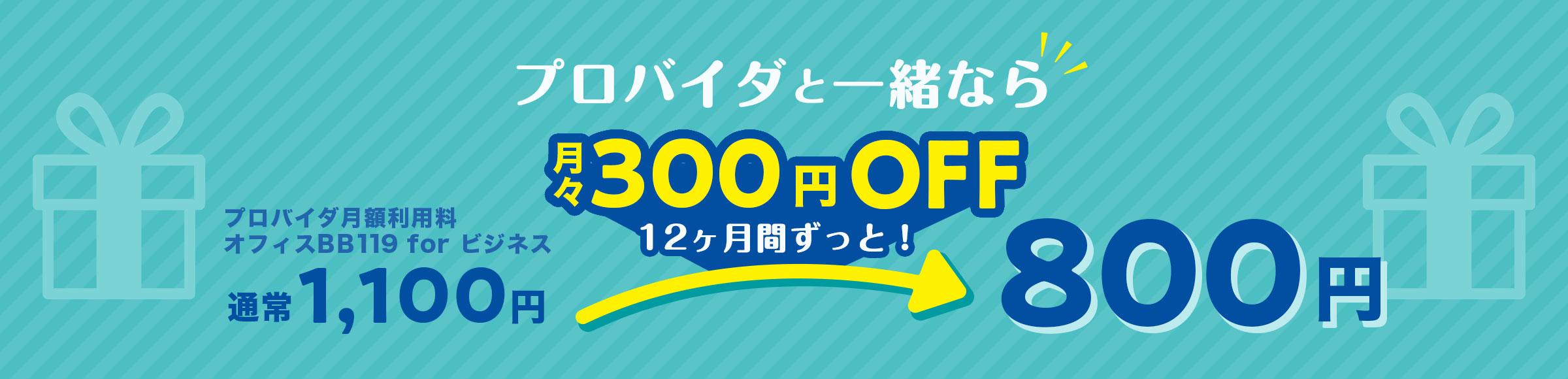 プロバイダと一緒なら月々300円OFF12ヶ月ずっとプロバイダ月額利用料オフィスBB119 for ビジネス 通常1,100円→800円