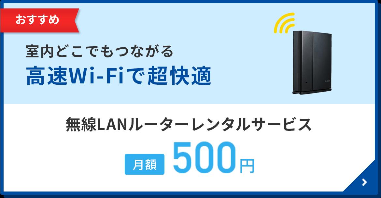 おすすめ 室内どこからでもラクラクつながる高速Wi-Fiで超快適 無線LANルーターレンタルサービス 月額500円/月~