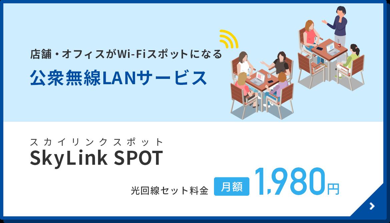 おすすめ 店舗・オフィスがWi-Fiスポットになる SkyLink SPOT 光回線セット料金1,980円/月〜